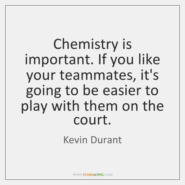 Chemistry is important. If you like your teammates, it's going to be ...