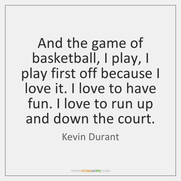 And the game of basketball, I play, I play first off because ...