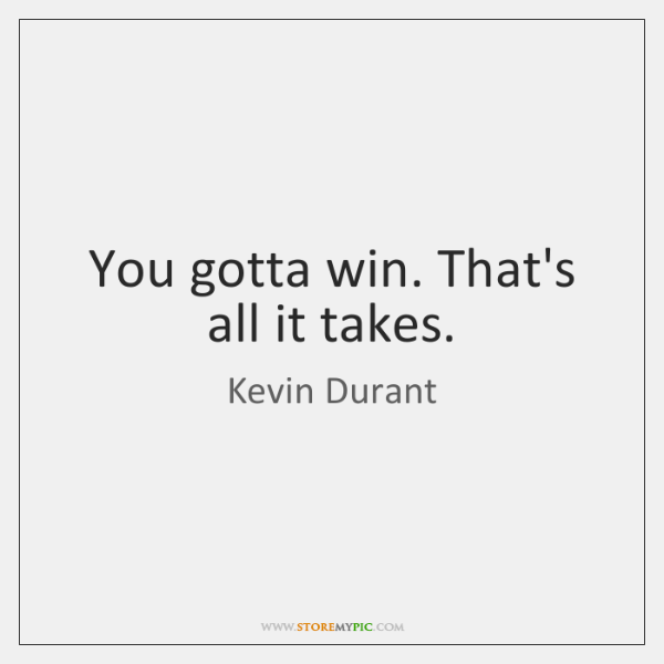 You gotta win. That's all it takes.