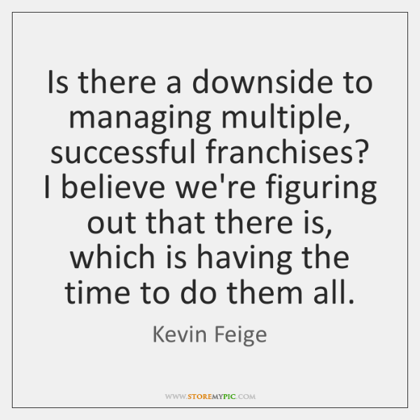 Is there a downside to managing multiple, successful franchises? I believe we're ...