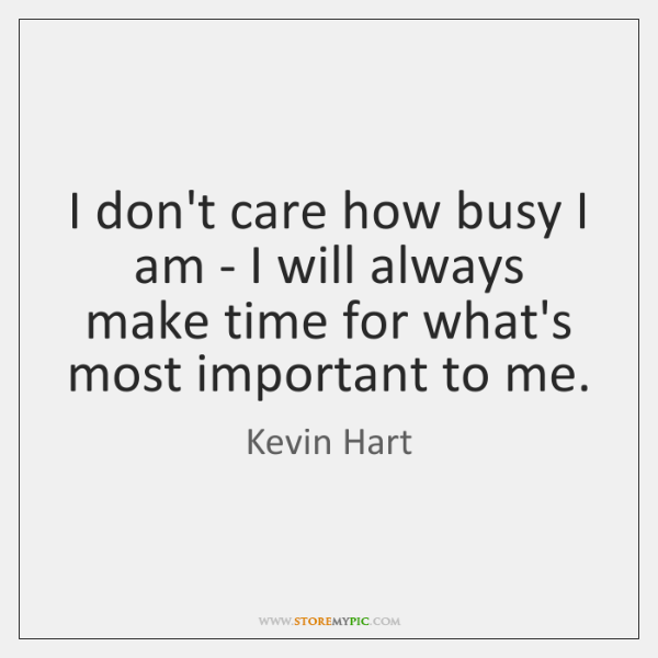 I don't care how busy I am - I will always make ...