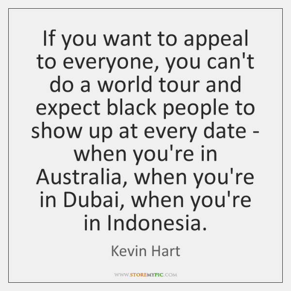 If you want to appeal to everyone, you can't do a world ...
