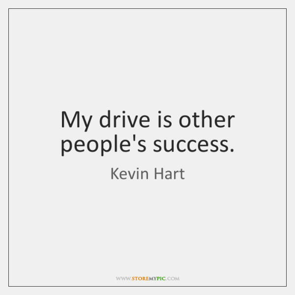 My drive is other people's success.
