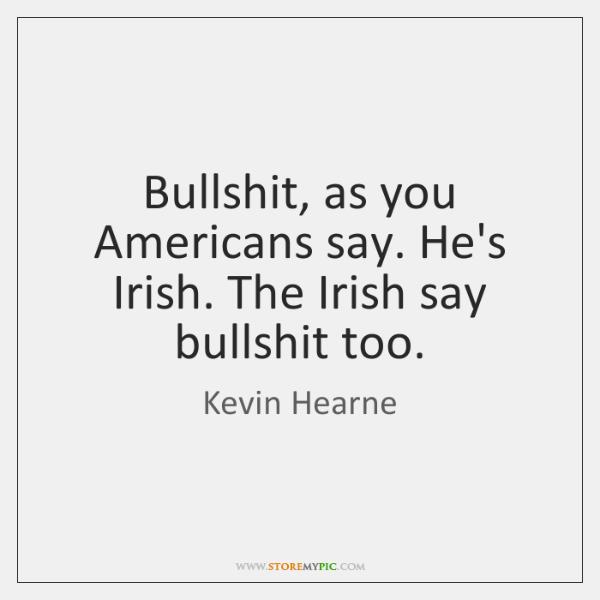 Bullshit, as you Americans say. He's Irish. The Irish say bullshit too.