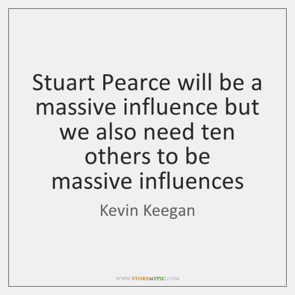 Stuart Pearce will be a massive influence but we also need ten ...