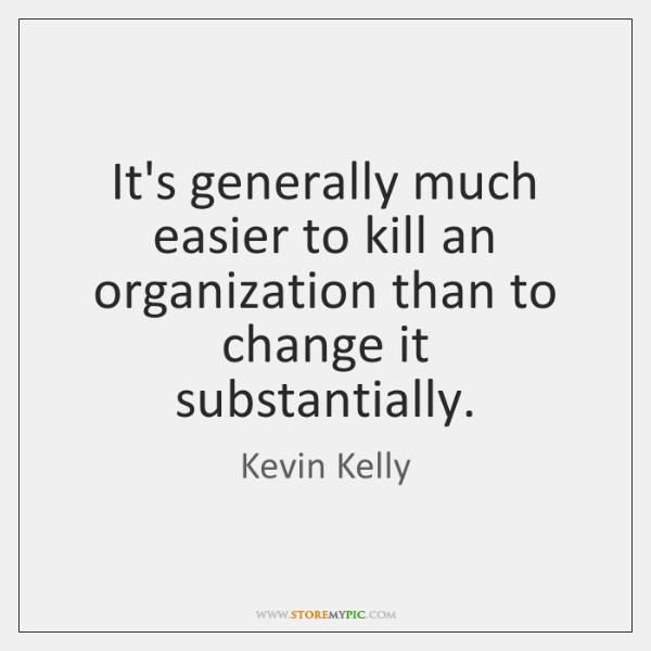 It's generally much easier to kill an organization than to change it ...