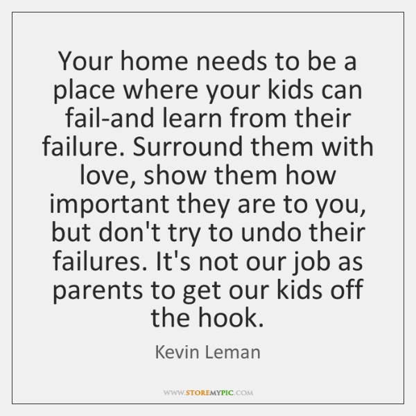 Your home needs to be a place where your kids can fail-and ...