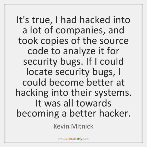 It's true, I had hacked into a lot of companies, and took ...