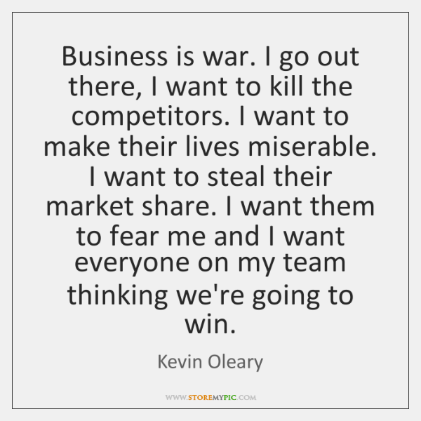 Business is war. I go out there, I want to kill the ...