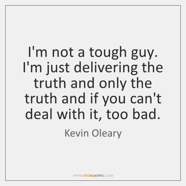 I'm not a tough guy. I'm just delivering the truth and only ...