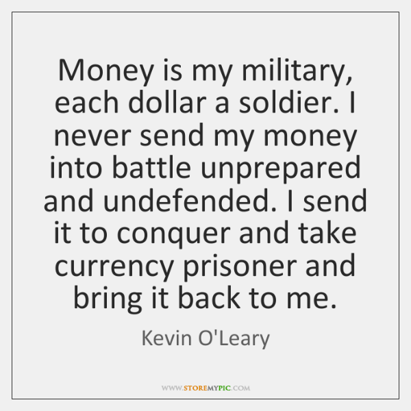 Money is my military, each dollar a soldier. I never send my ...