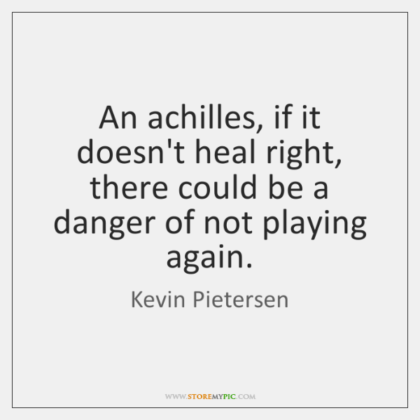 An achilles, if it doesn't heal right, there could be a danger ...