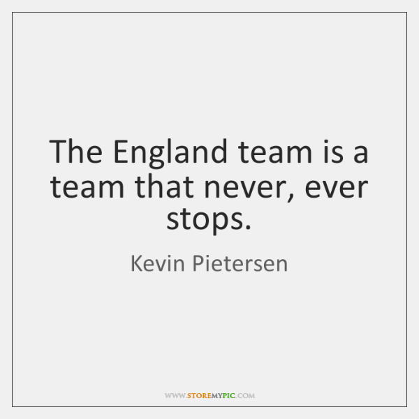 The England team is a team that never, ever stops.