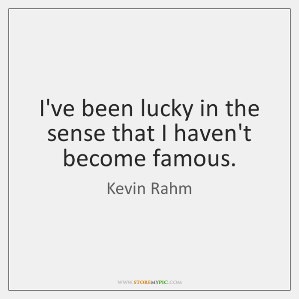 I've been lucky in the sense that I haven't become famous.