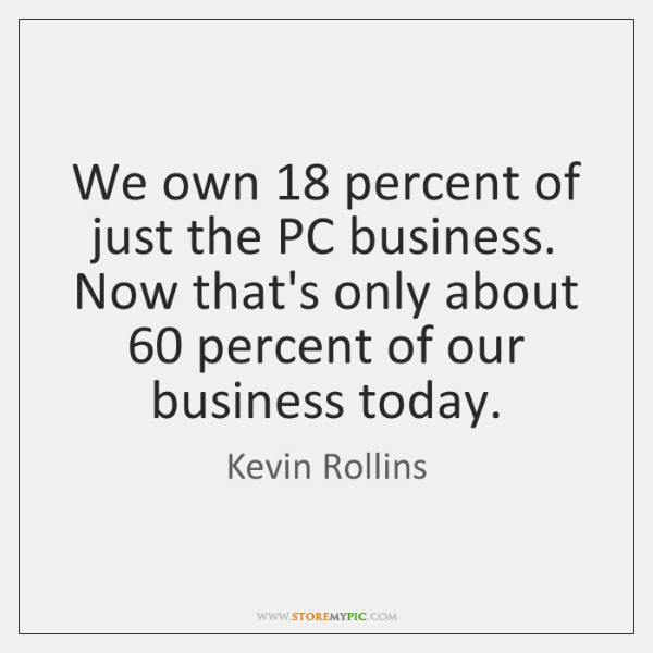 We own 18 percent of just the PC business. Now that's only about 60 ...