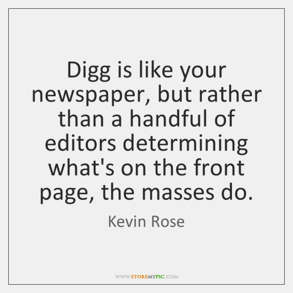 Digg is like your newspaper, but rather than a handful of editors ...