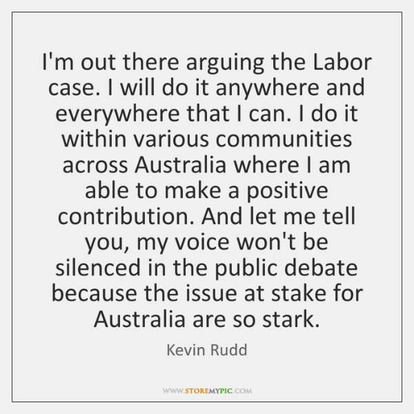 I'm out there arguing the Labor case. I will do it anywhere ...