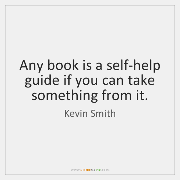 Any book is a self-help guide if you can take something from ...