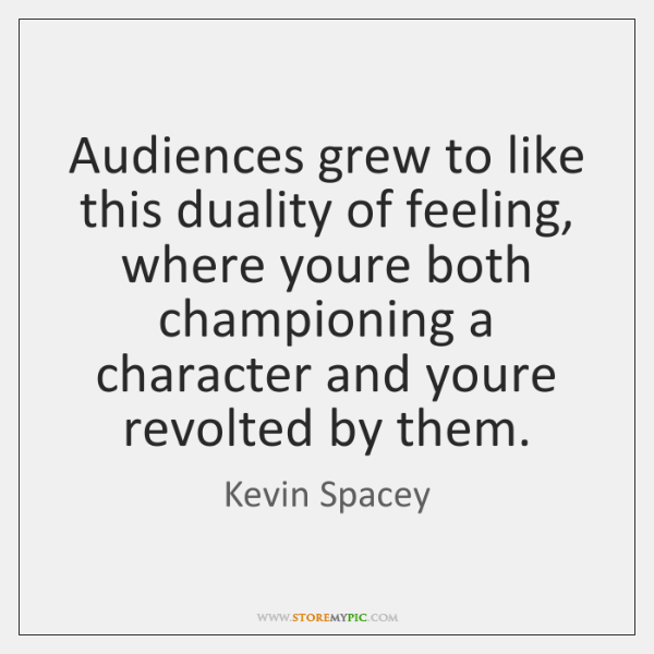 Audiences grew to like this duality of feeling, where youre both championing ...