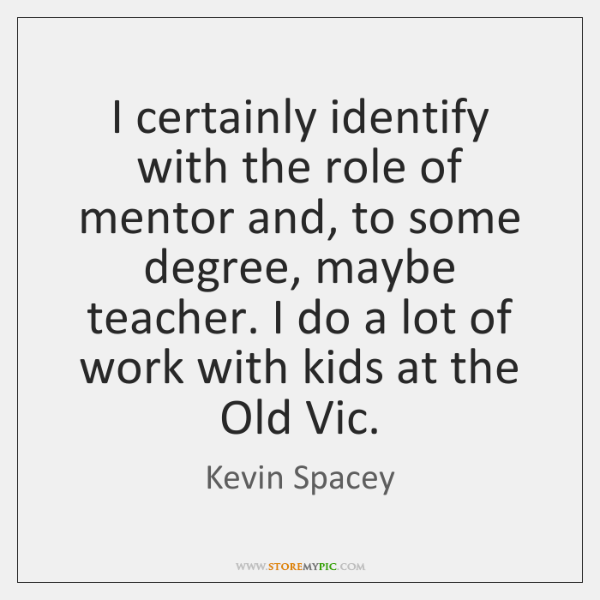 I certainly identify with the role of mentor and, to some degree, ...