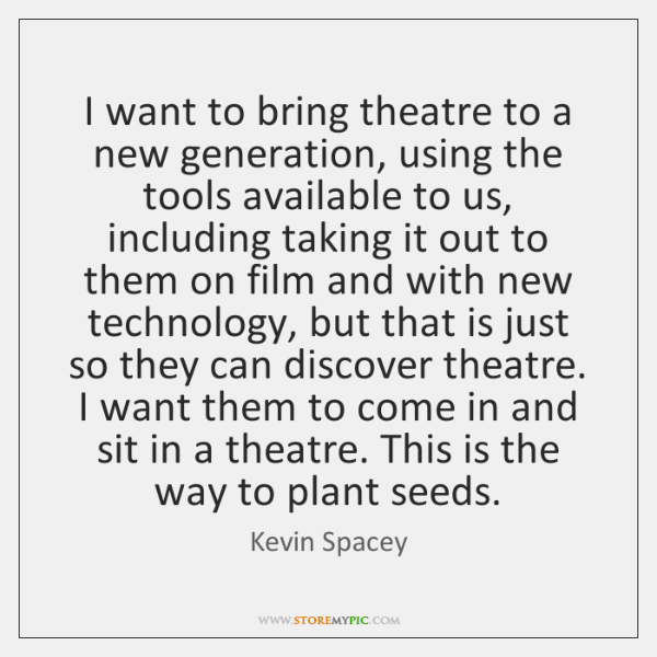 I want to bring theatre to a new generation, using the tools ...