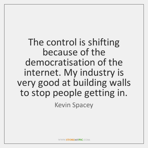 The control is shifting because of the democratisation of the internet. My ...