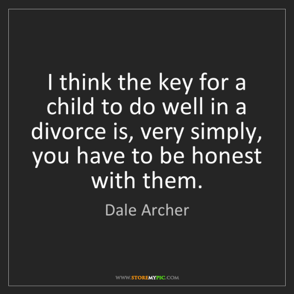 Dale Archer: I think the key for a child to do well in a divorce is,...