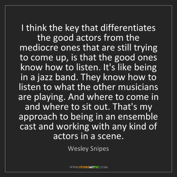 Wesley Snipes: I think the key that differentiates the good actors from...