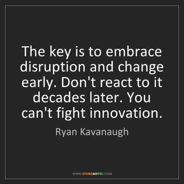 Ryan Kavanaugh: The key is to embrace disruption and change early. Don't...
