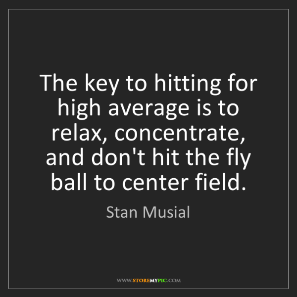 Stan Musial: The key to hitting for high average is to relax, concentrate,...