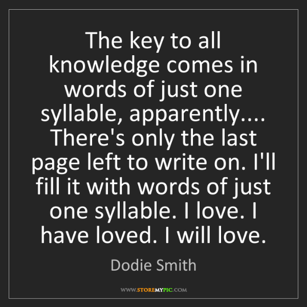 Dodie Smith: The key to all knowledge comes in words of just one syllable,...