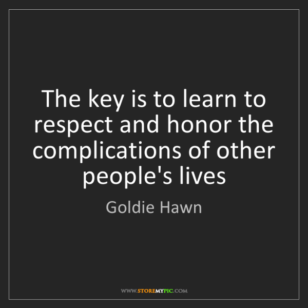 Goldie Hawn: The key is to learn to respect and honor the complications...