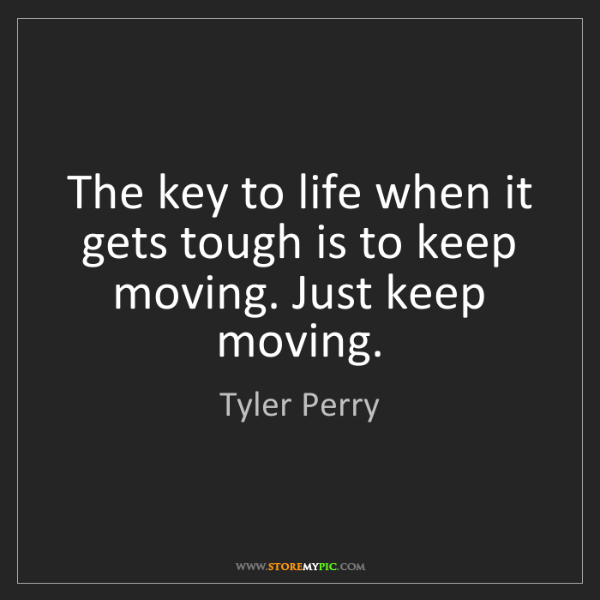 Tyler Perry: The key to life when it gets tough is to keep moving....