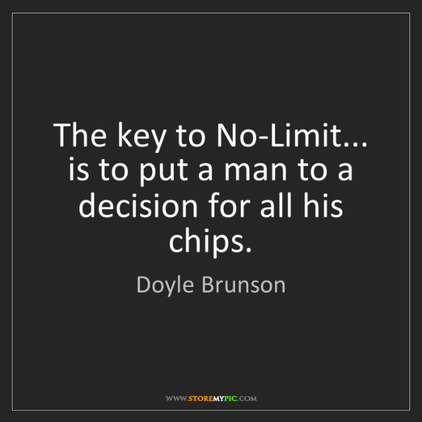 Doyle Brunson: The key to No-Limit... is to put a man to a decision...