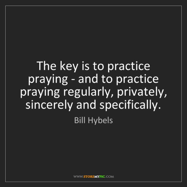 Bill Hybels: The key is to practice praying - and to practice praying...