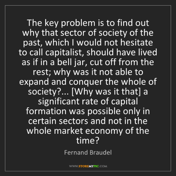 Fernand Braudel: The key problem is to find out why that sector of society...