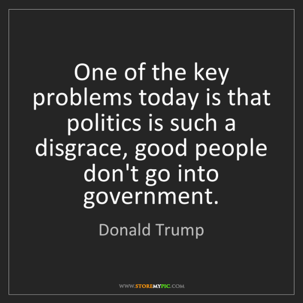 Donald Trump: One of the key problems today is that politics is such...