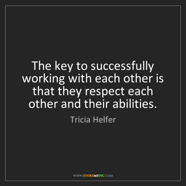Tricia Helfer: The key to successfully working with each other is that...