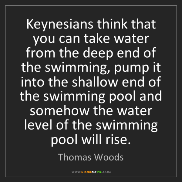 Thomas Woods: Keynesians think that you can take water from the deep...