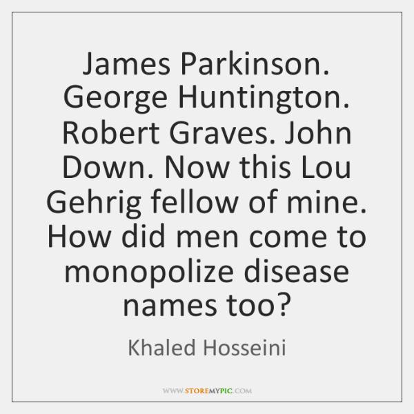 James Parkinson. George Huntington. Robert Graves. John Down. Now this Lou Gehrig ...