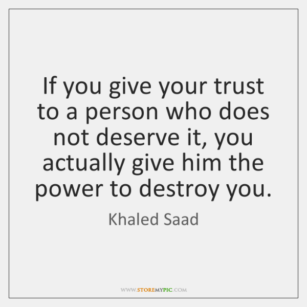 If you give your trust to a person who does not deserve ...