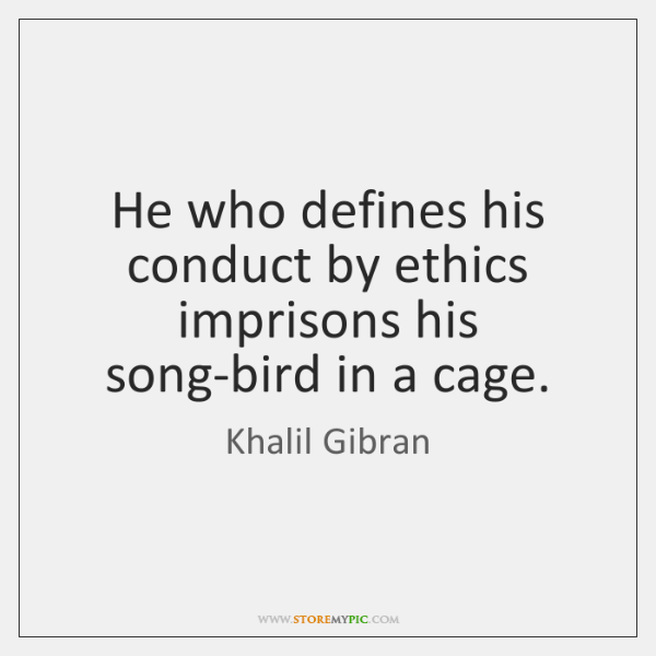 He who defines his conduct by ethics imprisons his song-bird in a ...