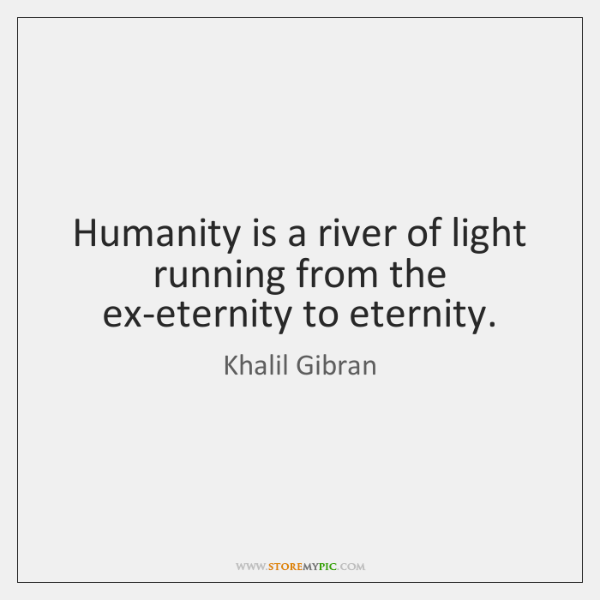 Humanity is a river of light running from the ex-eternity to eternity.