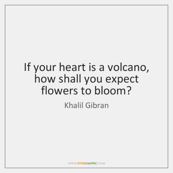 If your heart is a volcano, how shall you expect flowers to ...