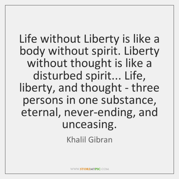 Life without Liberty is like a body without spirit. Liberty without thought ...