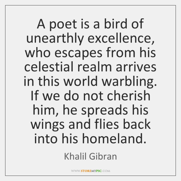 A poet is a bird of unearthly excellence, who escapes from his ...