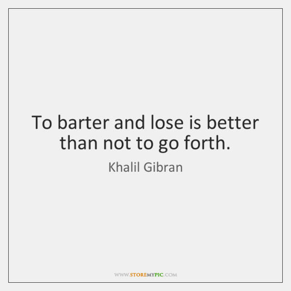 To barter and lose is better than not to go forth.