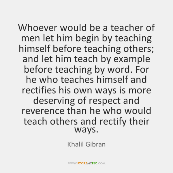 Whoever would be a teacher of men let him begin by teaching ...