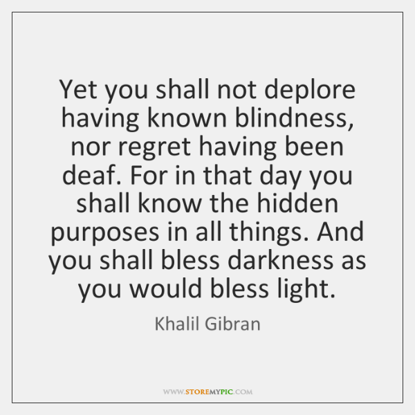 Yet you shall not deplore having known blindness, nor regret having been ...