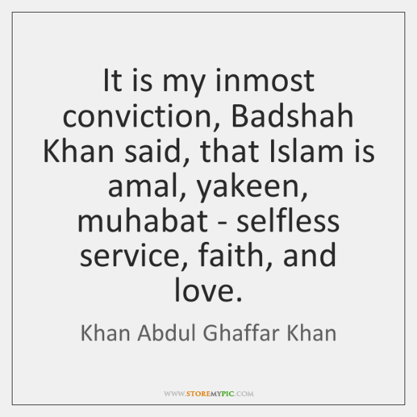 It is my inmost conviction, Badshah Khan said, that Islam is amal, ...